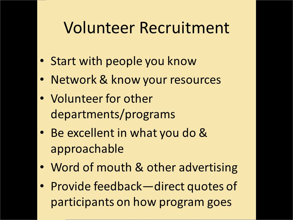 Volunteer Recruitment Start with people you know Network & know your resources Volunteer for other departments/programs Be excellent in what you do & approachable Word of mouth & other advertising Provide feedbackdirect quotes of participants on how program goes
