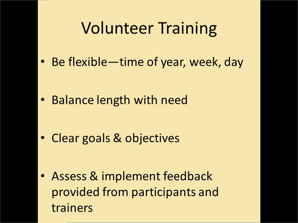 Volunteer Training Be flexibletime of year, week, day Balance length with need Clear goals & objectives Assess & implement feedback provided from participants and trainers