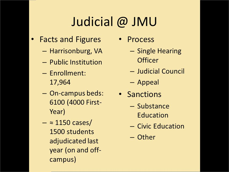 Judicial @ JMU Facts and Figures – Harrisonburg, VA – Public Institution – Enrollment: 17,964 – On-campus beds: 6100 (4000 First- Year) – 1150 cases/ 1500 students adjudicated last year (on and off- campus) Process – Single Hearing Officer – Judicial Council – Appeal Sanctions – Substance Education – Civic Education – Other