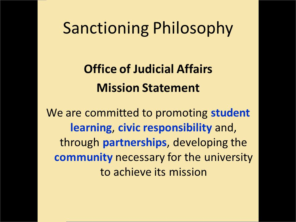 Sanctioning Philosophy Office of Judicial Affairs Mission Statement We are committed to promoting student learning, civic responsibility and, through partnerships, developing the community necessary for the university to achieve its mission