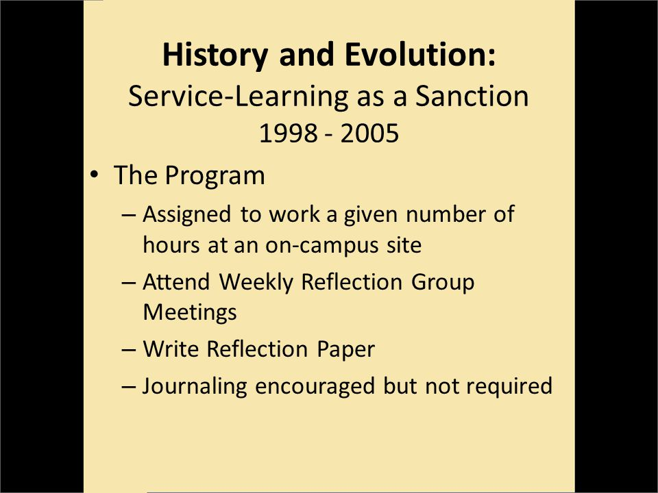 History and Evolution: Service-Learning as a Sanction 1998 - 2005 The Program – Assigned to work a given number of hours at an on-campus site – Attend Weekly Reflection Group Meetings – Write Reflection Paper – Journaling encouraged but not required