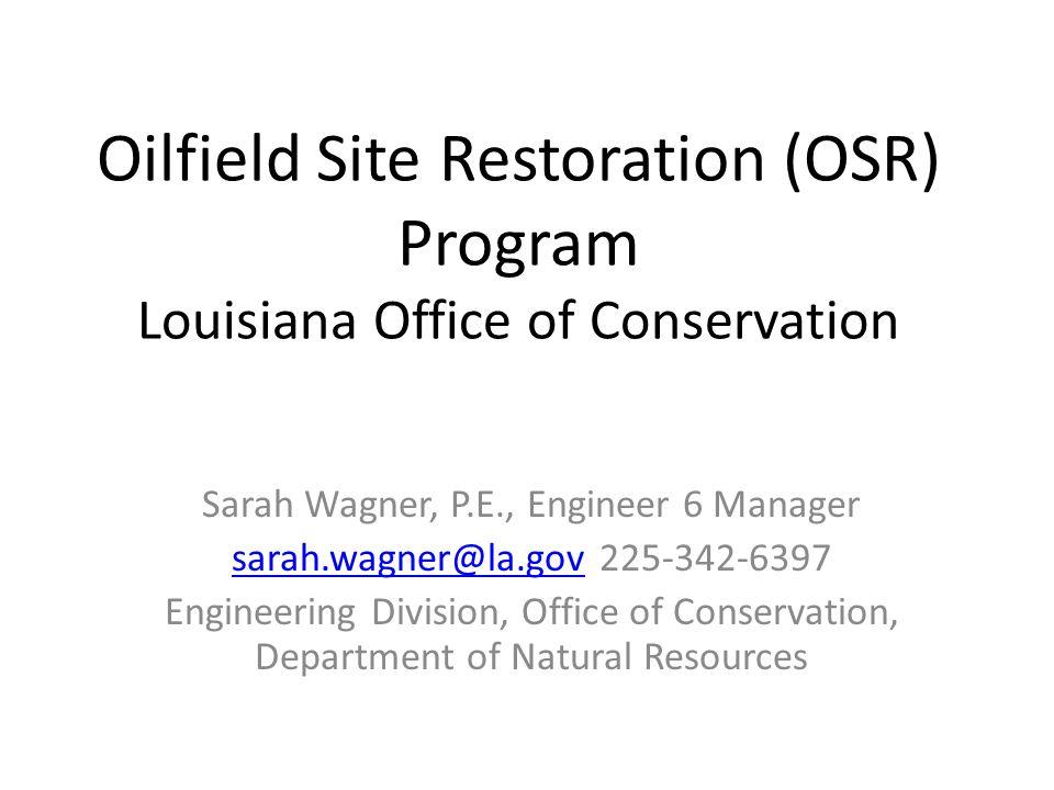 Oilfield Site Restoration (OSR) Program Louisiana Office of Conservation Sarah Wagner, P.E., Engineer 6 Manager sarah.wagner@la.govsarah.wagner@la.gov