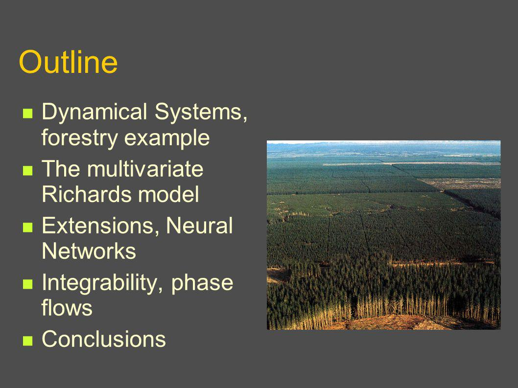 Outline Dynamical Systems, forestry example The multivariate Richards model Extensions, Neural Networks Integrability, phase flows Conclusions