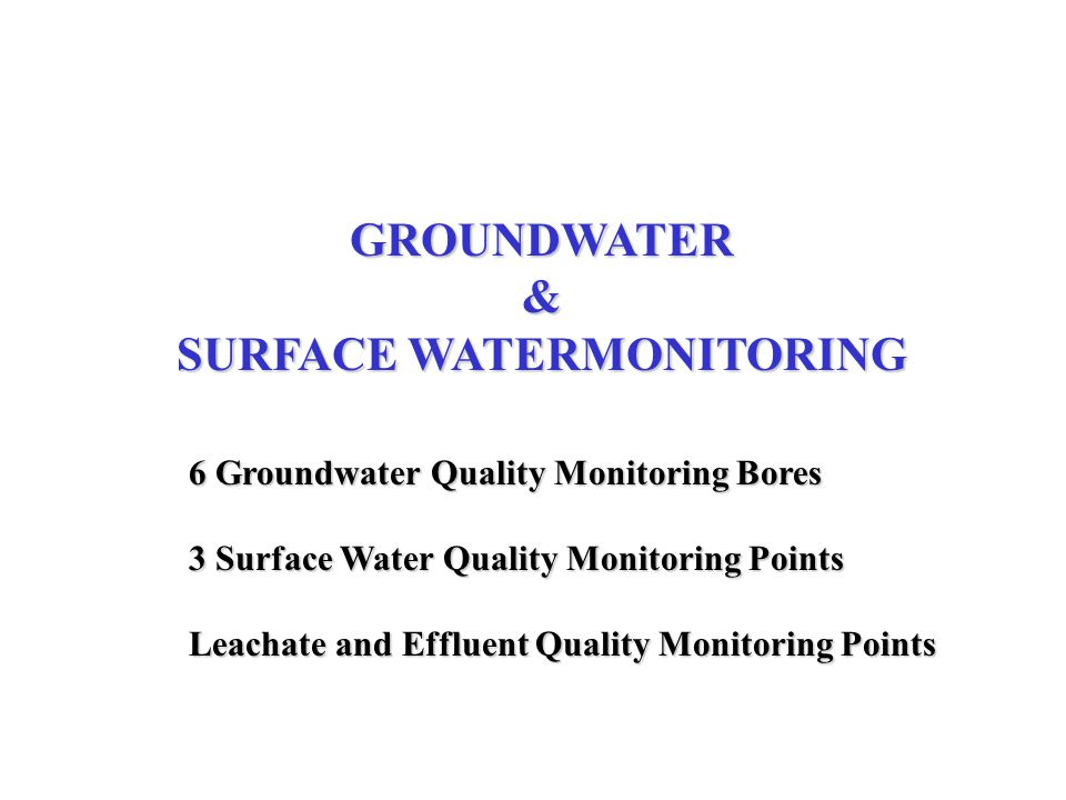 GROUNDWATER & SURFACE WATERMONITORING 6 Groundwater Quality Monitoring Bores 3 Surface Water Quality Monitoring Points Leachate and Effluent Quality M