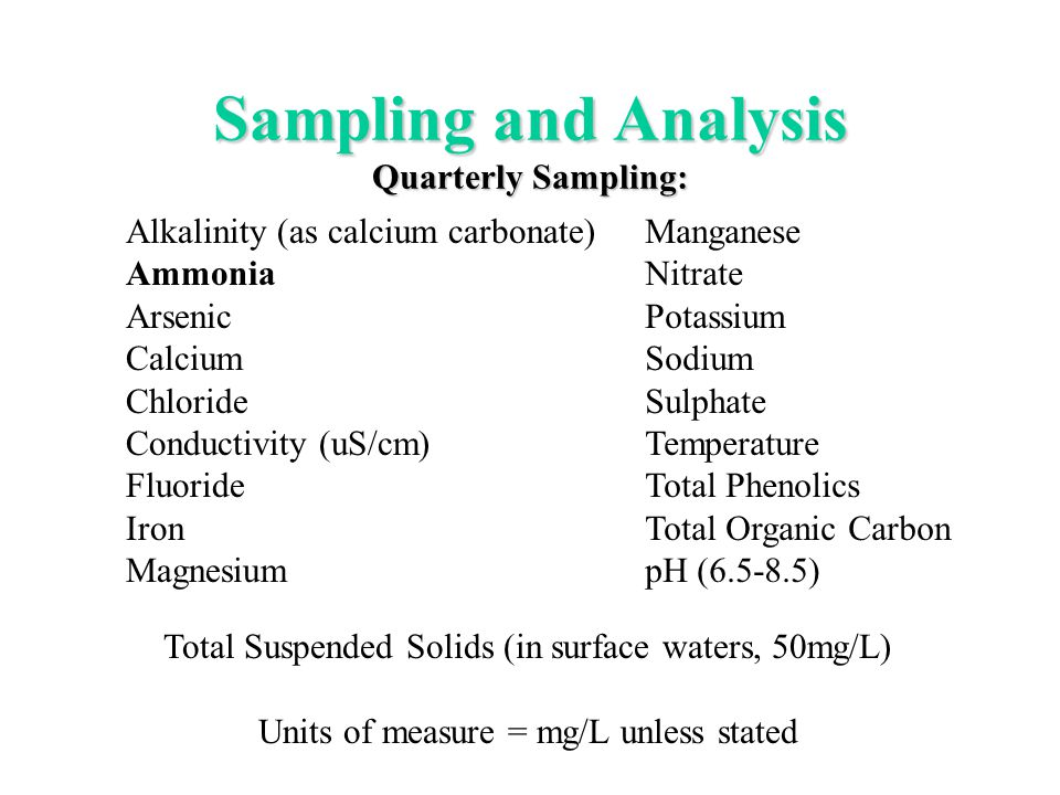 Sampling and Analysis Quarterly Sampling: Alkalinity (as calcium carbonate) Ammonia Arsenic Calcium Chloride Conductivity (uS/cm) Fluoride Iron Magnesium Manganese Nitrate Potassium Sodium Sulphate Temperature Total Phenolics Total Organic Carbon pH (6.5-8.5) Total Suspended Solids (in surface waters, 50mg/L) Units of measure = mg/L unless stated