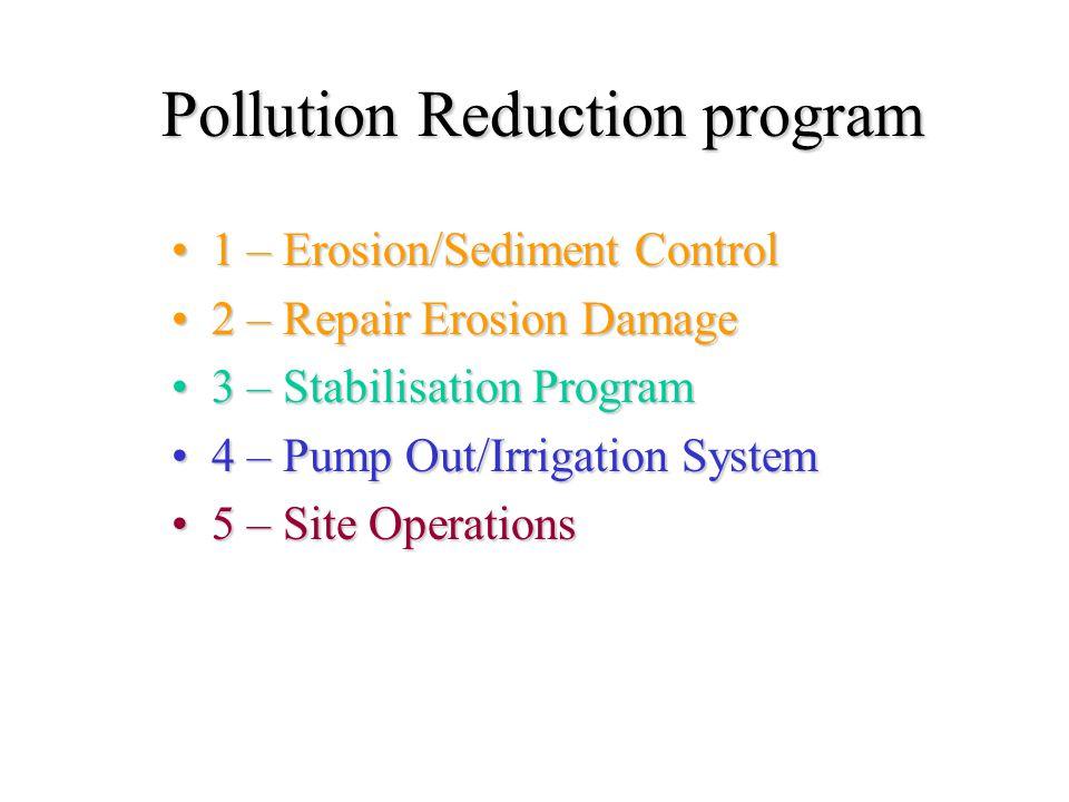 Pollution Reduction program 1 – Erosion/Sediment Control1 – Erosion/Sediment Control 2 – Repair Erosion Damage2 – Repair Erosion Damage 3 – Stabilisation Program3 – Stabilisation Program 4 – Pump Out/Irrigation System4 – Pump Out/Irrigation System 5 – Site Operations5 – Site Operations