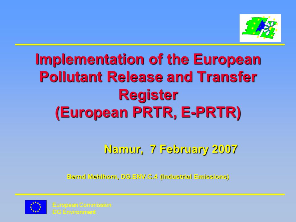 European Commission DG Environment Implementation of the European Pollutant Release and Transfer Register (European PRTR, E-PRTR) Namur, 7 February 2007 Bernd Mehlhorn, DG.ENV.C.4 (Industrial Emissions)
