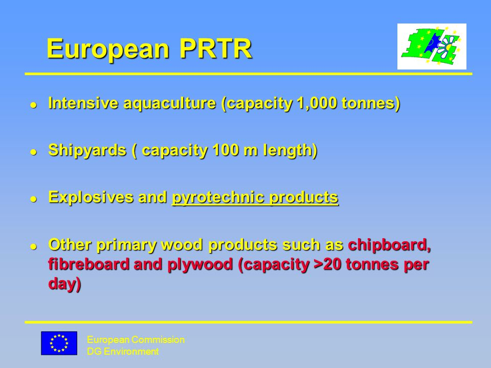 European Commission DG Environment European PRTR l Intensive aquaculture (capacity 1,000 tonnes) l Shipyards ( capacity 100 m length) l Explosives and pyrotechnic products l Other primary wood products such as chipboard, fibreboard and plywood (capacity >20 tonnes per day)