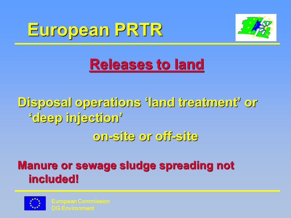 European Commission DG Environment European PRTR Releases to land Disposal operations land treatment or deep injection on-site or off-site on-site or off-site Manure or sewage sludge spreading not included!