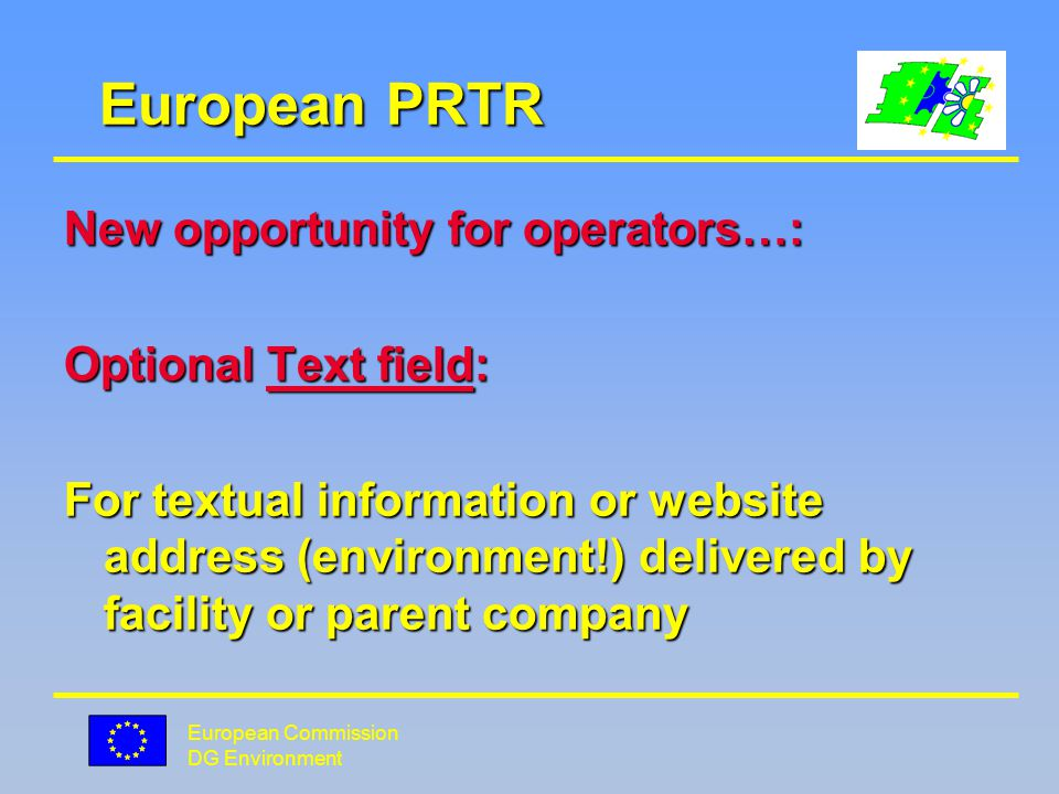 European Commission DG Environment European PRTR New opportunity for operators…: Optional Text field: For textual information or website address (environment!) delivered by facility or parent company