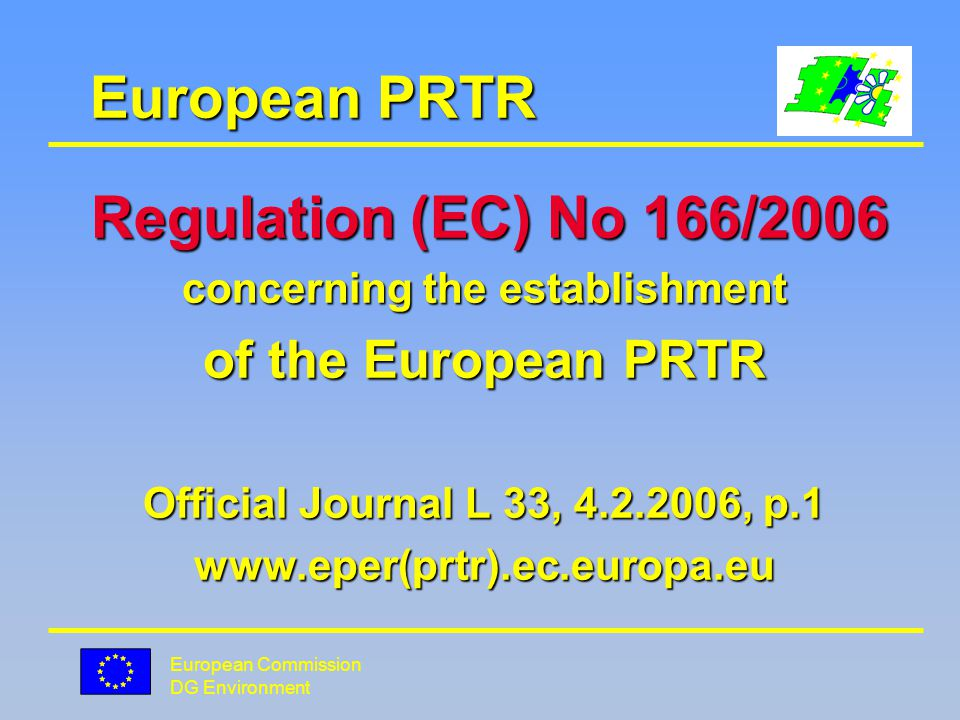 European Commission DG Environment EPER/European PRTR Time Table reporting by MS/internet Time Table reporting by MS/internet data of 2001 June 2003/+8 data of 2004 June 2006/+5 data of 2007 E-PRTR June 2009/+4 data of 2008 E-PRTR March 2010/+1 data of 2009 E-PRTR March 2011/+1