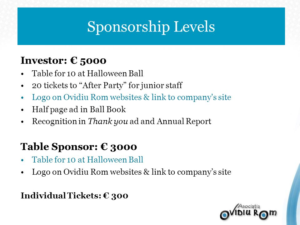 Investor: 5000 Table for 10 at Halloween Ball 20 tickets to After Party for junior staff Logo on Ovidiu Rom websites & link to company s site Half page ad in Ball Book Recognition in Thank you ad and Annual Report Table Sponsor: 3000 Table for 10 at Halloween Ball Logo on Ovidiu Rom websites & link to companys site Individual Tickets: 300