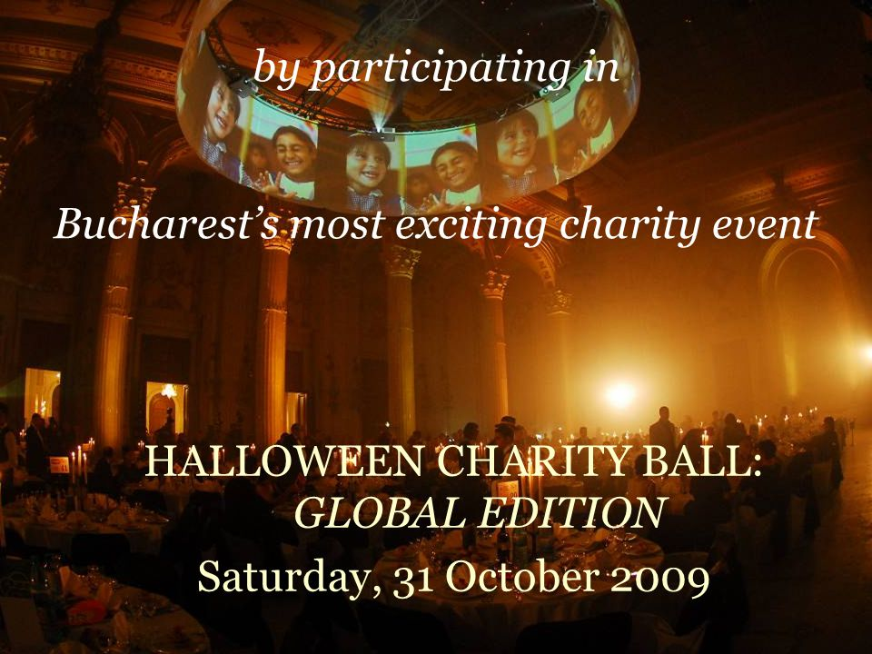 HALLOWEEN CHARITY BALL: GLOBAL EDITION Saturday, 31 October 2009 by participating in Bucharests most exciting charity event