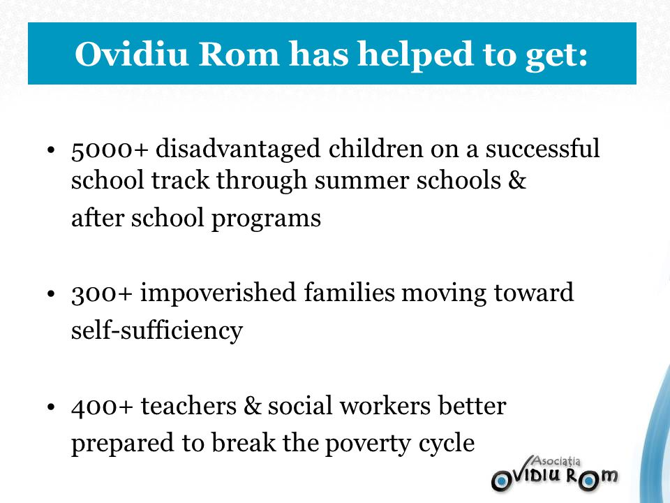 5000+ disadvantaged children on a successful school track through summer schools & after school programs 300+ impoverished families moving toward self-sufficiency 400+ teachers & social workers better prepared to break the poverty cycle Ovidiu Rom has helped to get: