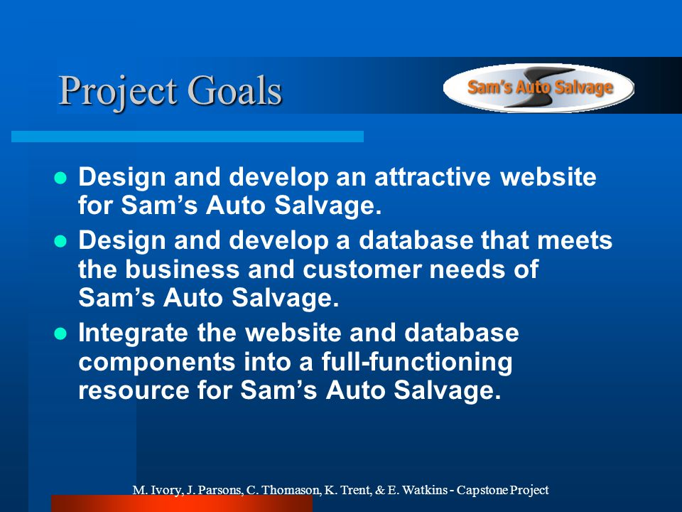 M. Ivory, J. Parsons, C. Thomason, K. Trent, & E. Watkins - Capstone Project Project Goals Design and develop an attractive website for Sams Auto Salv