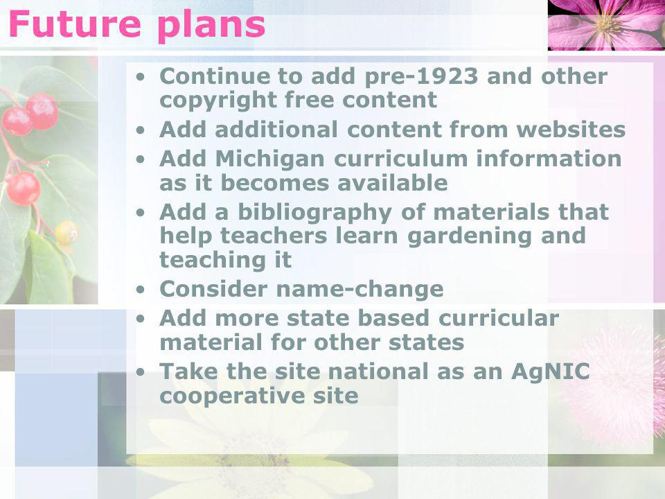 Future plans Continue to add pre-1923 and other copyright free content Add additional content from websites Add Michigan curriculum information as it becomes available Add a bibliography of materials that help teachers learn gardening and teaching it Consider name-change Add more state based curricular material for other states Take the site national as an AgNIC cooperative site