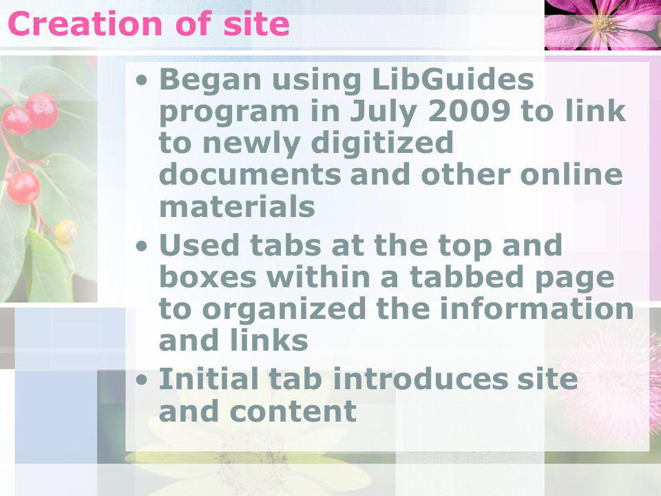 Creation of site Began using LibGuides program in July 2009 to link to newly digitized documents and other online materials Used tabs at the top and boxes within a tabbed page to organized the information and links Initial tab introduces site and content