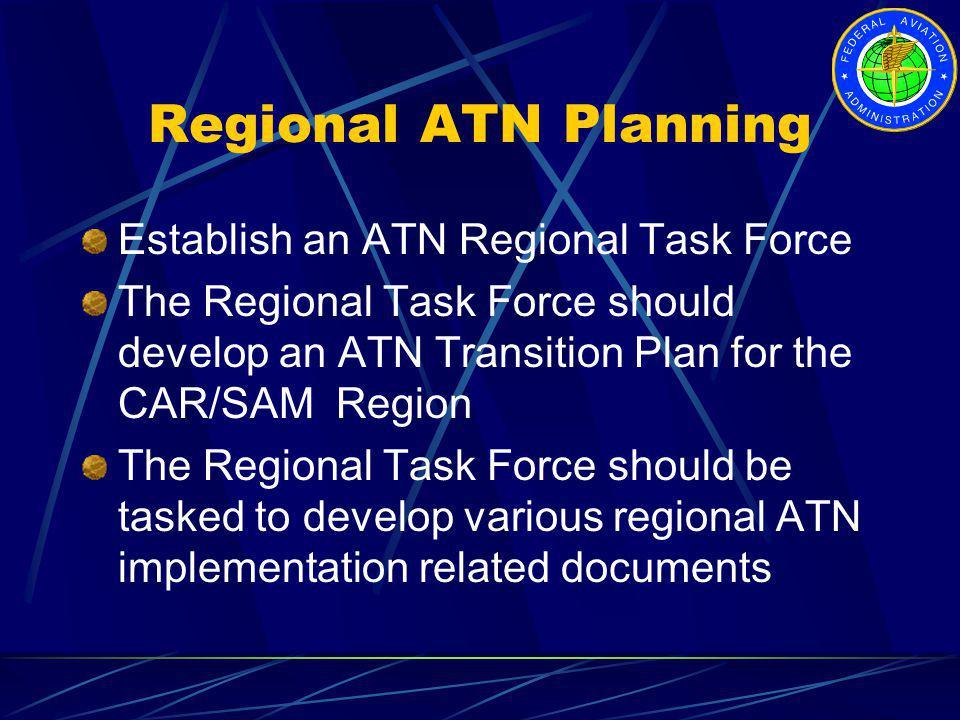 Regional ATN Planning Establish an ATN Regional Task Force The Regional Task Force should develop an ATN Transition Plan for the CAR/SAM Region The Re