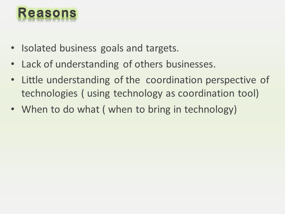 Isolated business goals and targets. Lack of understanding of others businesses. Little understanding of the coordination perspective of technologies