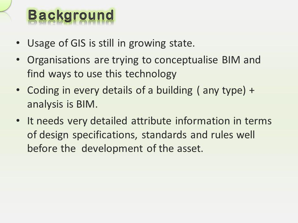 Usage of GIS is still in growing state. Organisations are trying to conceptualise BIM and find ways to use this technology Coding in every details of