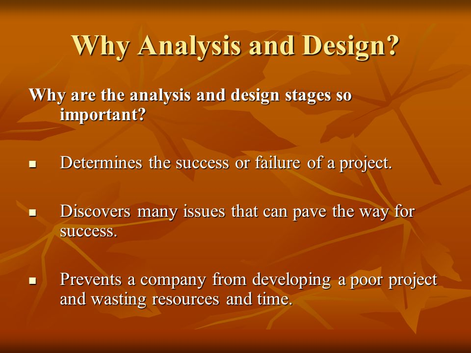 Why Analysis and Design? Why are the analysis and design stages so important? Determines the success or failure of a project. Determines the success o
