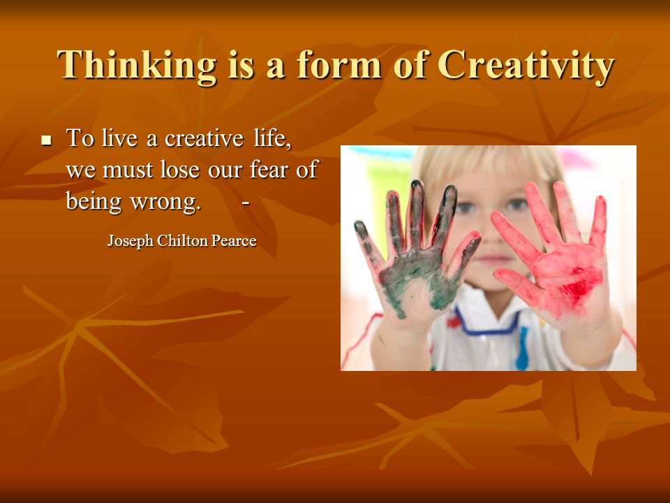 Thinking is a form of Creativity To live a creative life, we must lose our fear of being wrong. - To live a creative life, we must lose our fear of be