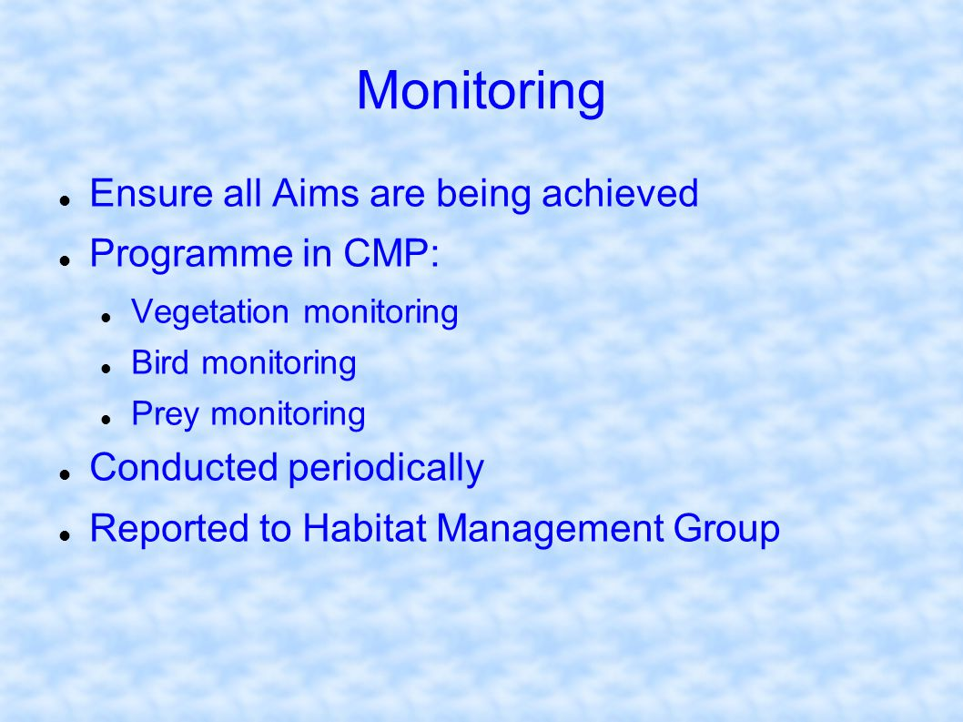 Monitoring Ensure all Aims are being achieved Programme in CMP: Vegetation monitoring Bird monitoring Prey monitoring Conducted periodically Reported