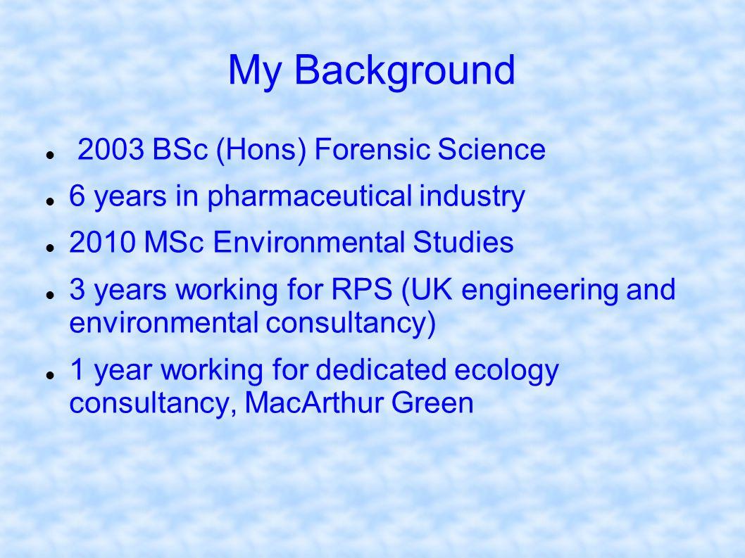 My Background 2003 BSc (Hons) Forensic Science 6 years in pharmaceutical industry 2010 MSc Environmental Studies 3 years working for RPS (UK engineeri