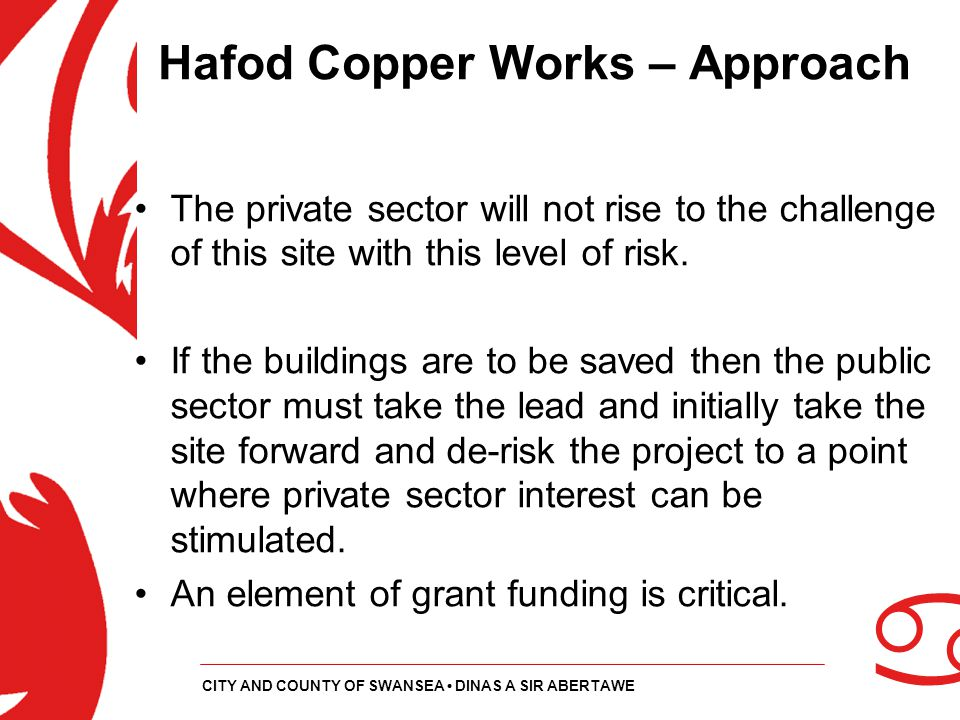 a CITY AND COUNTY OF SWANSEA DINAS A SIR ABERTAWE Hafod Copper Works – Approach The private sector will not rise to the challenge of this site with th