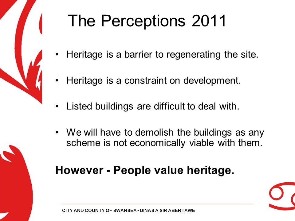 a CITY AND COUNTY OF SWANSEA DINAS A SIR ABERTAWE The Perceptions 2011 Heritage is a barrier to regenerating the site. Heritage is a constraint on dev