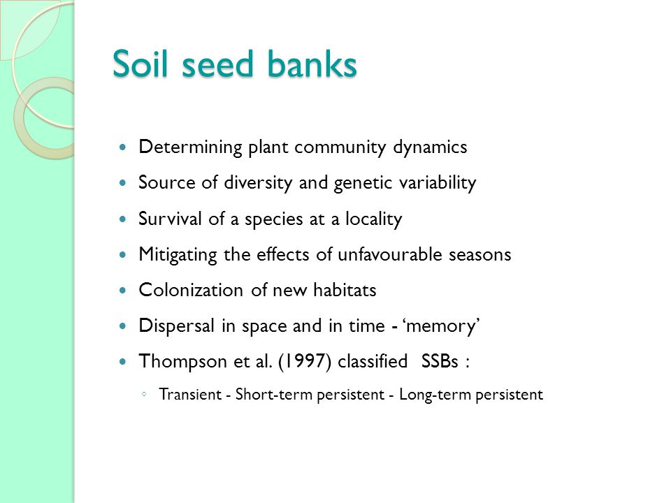Soil seed banks Determining plant community dynamics Source of diversity and genetic variability Survival of a species at a locality Mitigating the effects of unfavourable seasons Colonization of new habitats Dispersal in space and in time - memory Thompson et al.