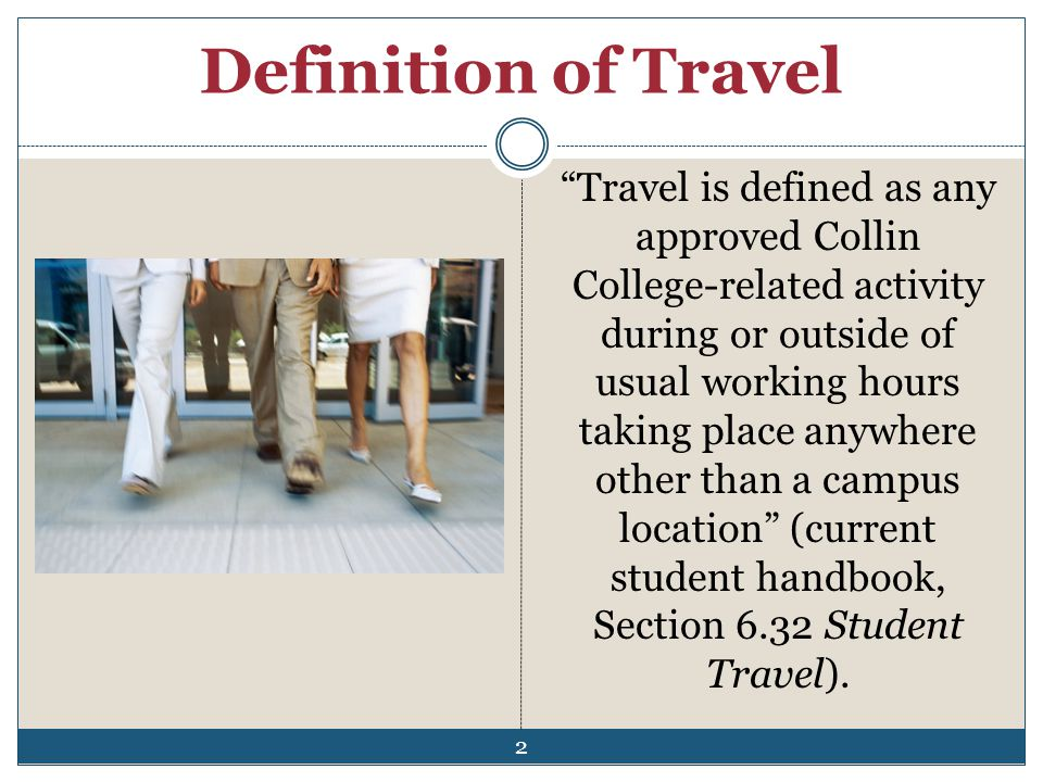 Definition of Travel Travel is defined as any approved Collin College-related activity during or outside of usual working hours taking place anywhere