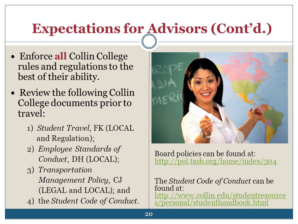 Expectations for Advisors (Contd.) Enforce all Collin College rules and regulations to the best of their ability. Review the following Collin College