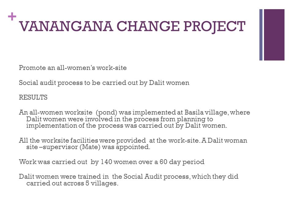 + VANANGANA CHANGE PROJECT Promote an all-womens work-site Social audit process to be carried out by Dalit women RESULTS An all-women worksite (pond) was implemented at Basila village, where Dalit women were involved in the process from planning to implementation of the process was carried out by Dalit women.