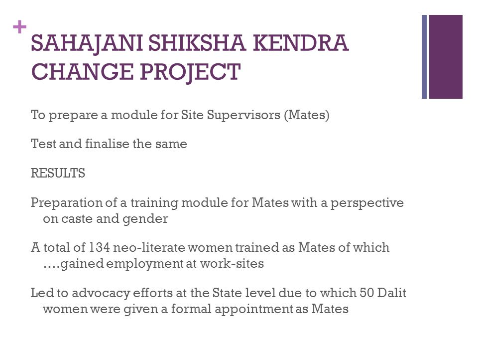 + SAHAJANI SHIKSHA KENDRA CHANGE PROJECT To prepare a module for Site Supervisors (Mates) Test and finalise the same RESULTS Preparation of a training module for Mates with a perspective on caste and gender A total of 134 neo-literate women trained as Mates of which ….gained employment at work-sites Led to advocacy efforts at the State level due to which 50 Dalit women were given a formal appointment as Mates