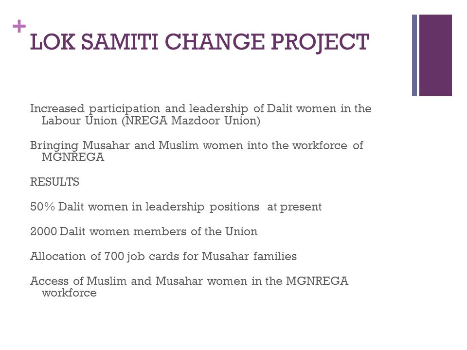 + LOK SAMITI CHANGE PROJECT Increased participation and leadership of Dalit women in the Labour Union (NREGA Mazdoor Union) Bringing Musahar and Muslim women into the workforce of MGNREGA RESULTS 50% Dalit women in leadership positions at present 2000 Dalit women members of the Union Allocation of 700 job cards for Musahar families Access of Muslim and Musahar women in the MGNREGA workforce