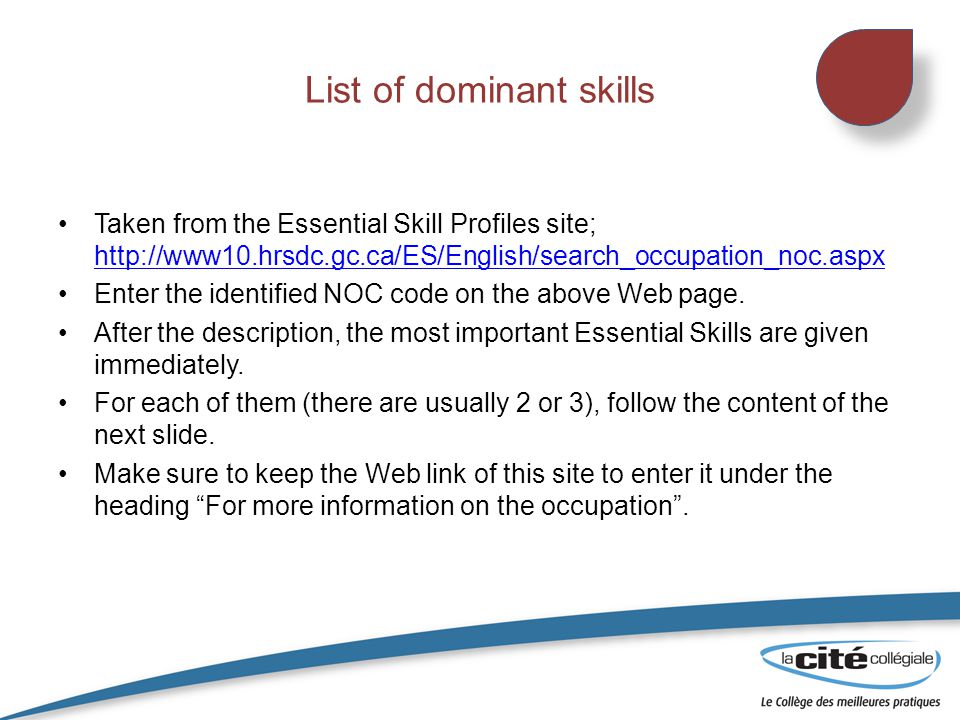 List of dominant skills Taken from the Essential Skill Profiles site; http://www10.hrsdc.gc.ca/ES/English/search_occupation_noc.aspx http://www10.hrsdc.gc.ca/ES/English/search_occupation_noc.aspx Enter the identified NOC code on the above Web page.