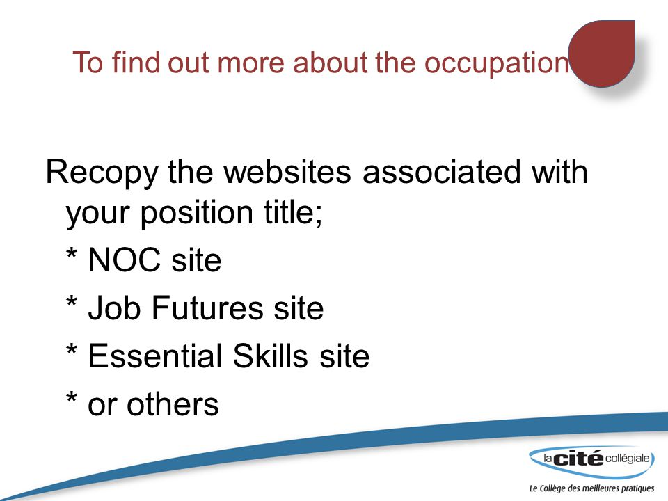 To find out more about the occupation Recopy the websites associated with your position title; * NOC site * Job Futures site * Essential Skills site * or others