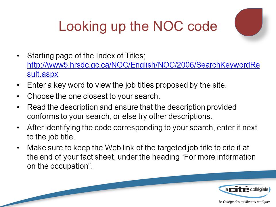Looking up the NOC code Starting page of the Index of Titles; http://www5.hrsdc.gc.ca/NOC/English/NOC/2006/SearchKeywordRe sult.aspx http://www5.hrsdc.gc.ca/NOC/English/NOC/2006/SearchKeywordRe sult.aspx Enter a key word to view the job titles proposed by the site.