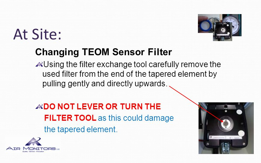 At Site: Changing TEOM Sensor Filter Using the filter exchange tool carefully remove the used filter from the end of the tapered element by pulling ge