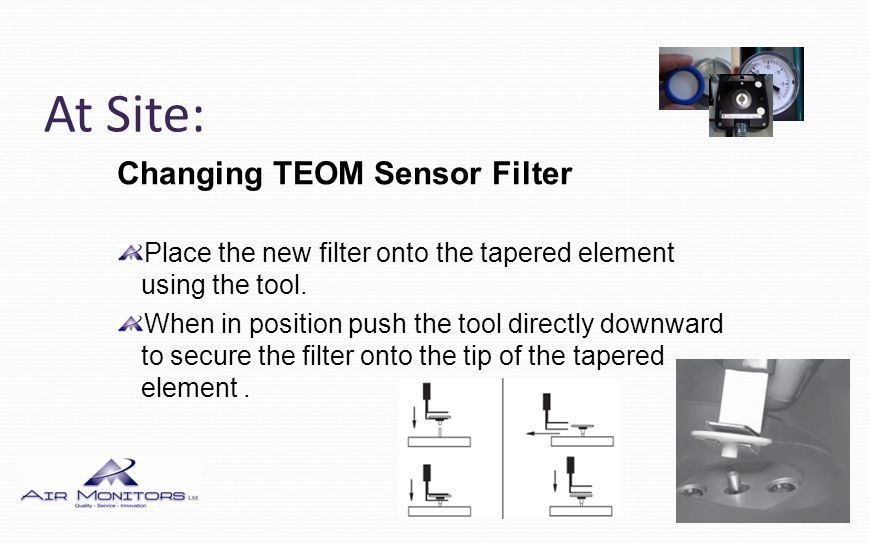 At Site: Changing TEOM Sensor Filter Place the new filter onto the tapered element using the tool. When in position push the tool directly downward to