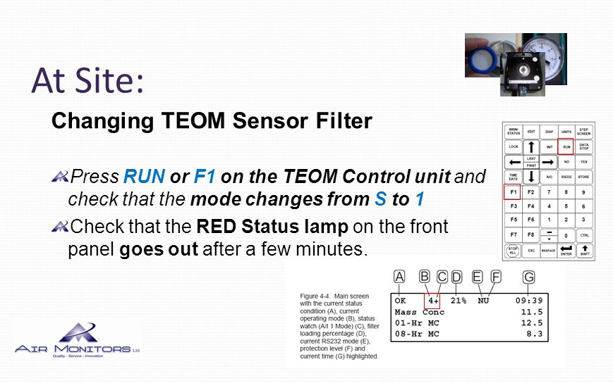 At Site: Changing TEOM Sensor Filter Press RUN or F1 on the TEOM Control unit and check that the mode changes from S to 1 Check that the RED Status la