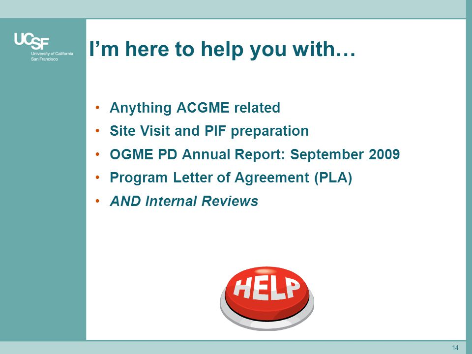 14 Im here to help you with… Anything ACGME related Site Visit and PIF preparation OGME PD Annual Report: September 2009 Program Letter of Agreement (PLA) AND Internal Reviews