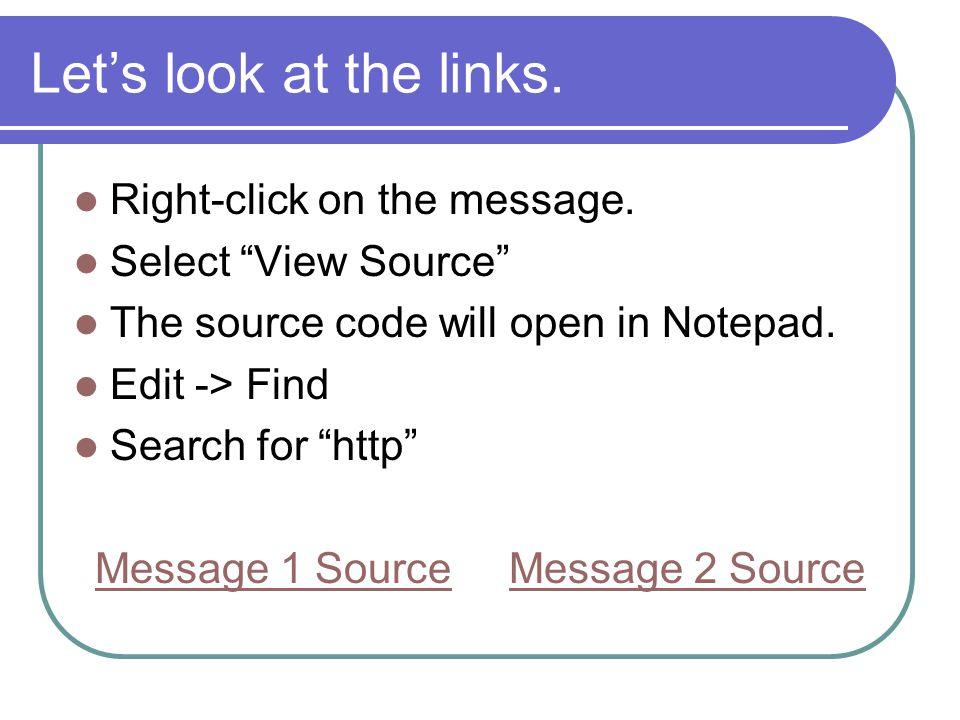 Lets look at the links. Right-click on the message. Select View Source The source code will open in Notepad. Edit -> Find Search for http Message 1 So