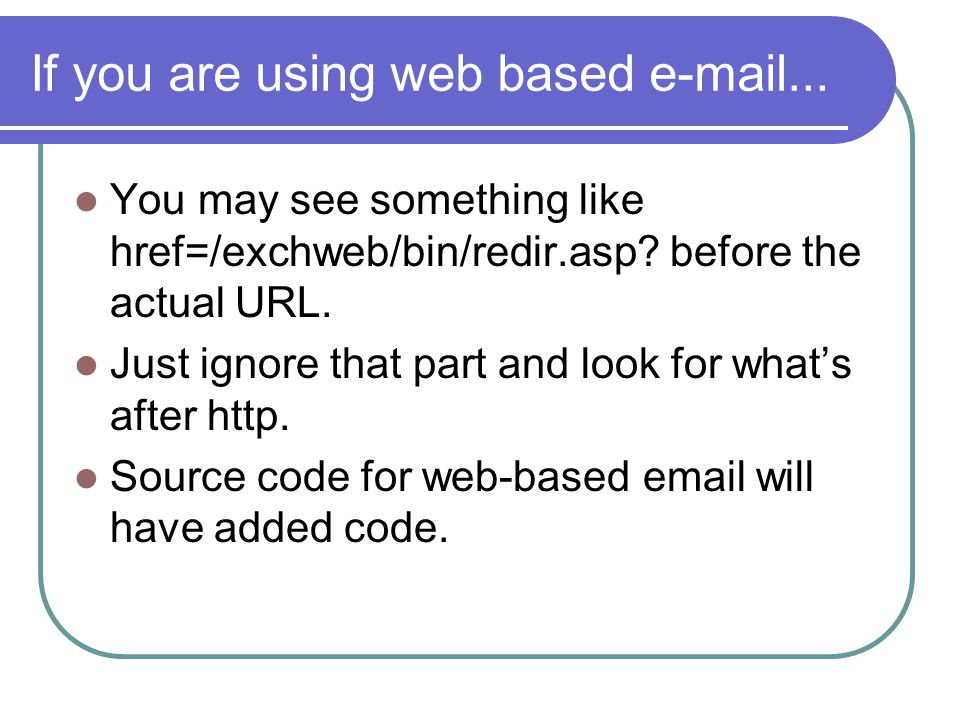 If you are using web based e-mail... You may see something like href=/exchweb/bin/redir.asp.