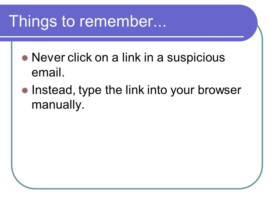 Things to remember... Never click on a link in a suspicious email. Instead, type the link into your browser manually.