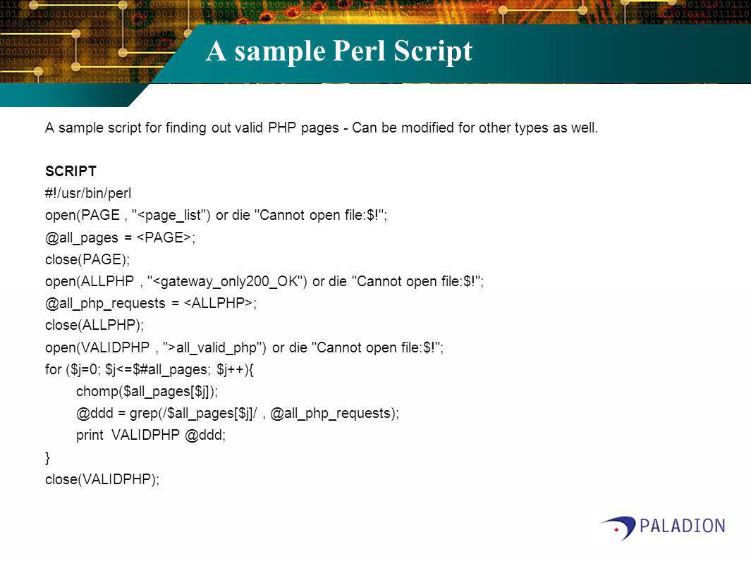 A sample Perl Script A sample script for finding out valid PHP pages - Can be modified for other types as well. SCRIPT #!/usr/bin/perl open(PAGE,