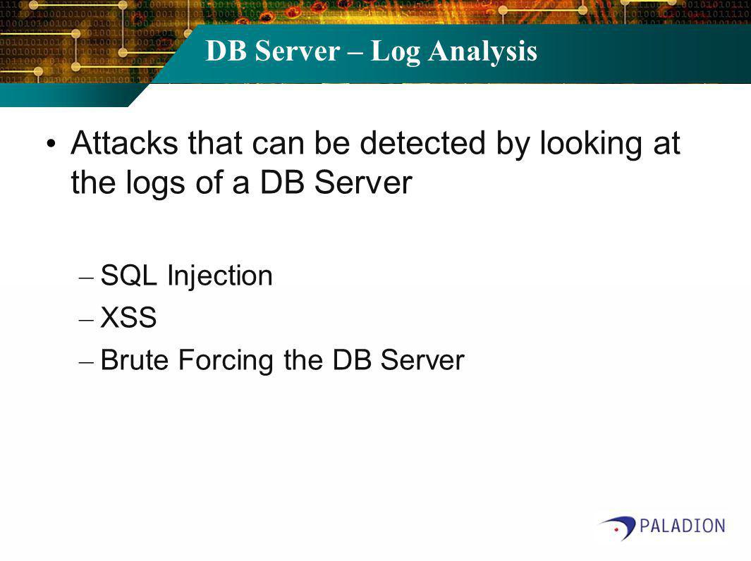 DB Server – Log Analysis Attacks that can be detected by looking at the logs of a DB Server – SQL Injection – XSS – Brute Forcing the DB Server