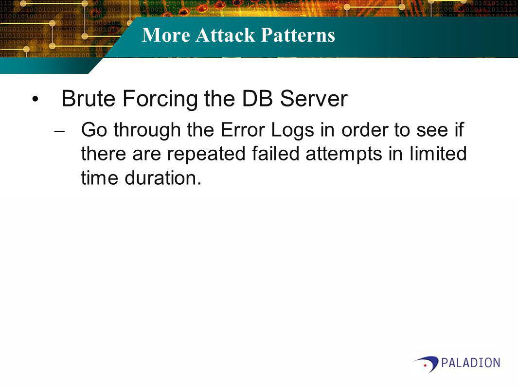 More Attack Patterns Brute Forcing the DB Server – Go through the Error Logs in order to see if there are repeated failed attempts in limited time duration.