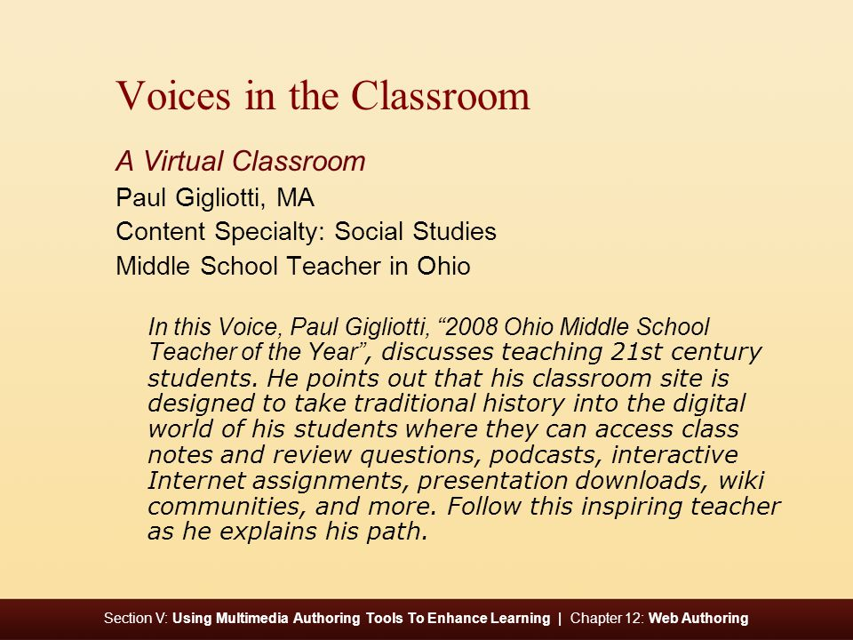 Section V: Using Multimedia Authoring Tools To Enhance Learning | Chapter 12: Web Authoring Voices in the Classroom A Virtual Classroom Paul Gigliotti, MA Content Specialty: Social Studies Middle School Teacher in Ohio In this Voice, Paul Gigliotti, 2008 Ohio Middle School Teacher of the Year, discusses teaching 21st century students.